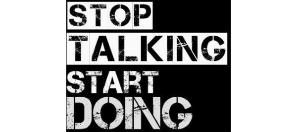 STOP TALKING…START DOING!